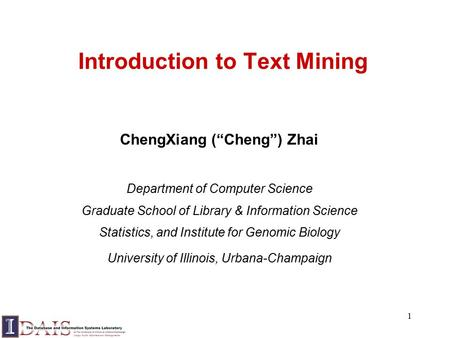 "1 Introduction to Text Mining ChengXiang (""Cheng"") Zhai Department of Computer Science Graduate School of Library & Information Science Statistics, and."