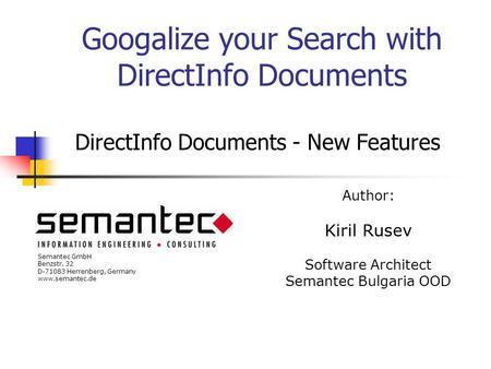Googalize your Search with DirectInfo Documents DirectInfo Documents - New Features Author: Kiril Rusev Software Architect Semantec Bulgaria OOD Semantec.