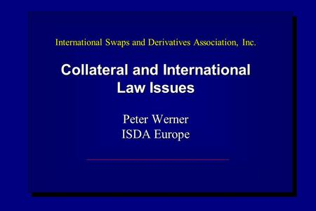 International Swaps and Derivatives Association, Inc. Collateral and International Law Issues Peter Werner ISDA Europe.