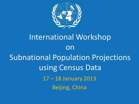 International Workshop on Subnational Population Projections using Census Data 17 – 18 January 2013 Beijing, China.