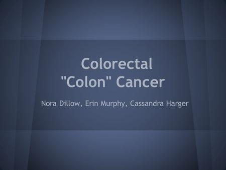 Colorectal Colon Cancer Nora Dillow, Erin Murphy, Cassandra Harger.