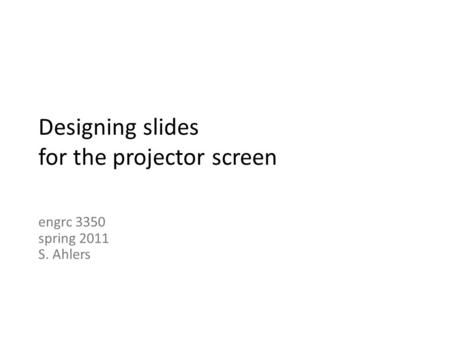 Designing slides for the projector screen engrc 3350 spring 2011 S. Ahlers.