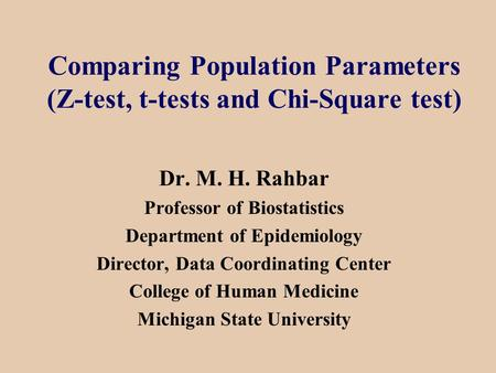 Comparing Population Parameters (Z-test, t-tests and Chi-Square test) Dr. M. H. Rahbar Professor of Biostatistics Department of Epidemiology Director,