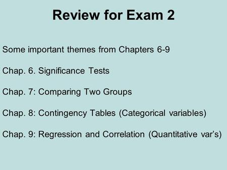 Review for Exam 2 Some important themes from Chapters 6-9 Chap. 6. Significance Tests Chap. 7: Comparing Two Groups Chap. 8: Contingency Tables (Categorical.