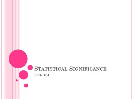 S TATISTICAL S IGNIFICANCE KNR 164. W HAT IS S TATISTICAL S IGNIFICANCE ? A statistical hypothesis test is a method of making decisions using data from.