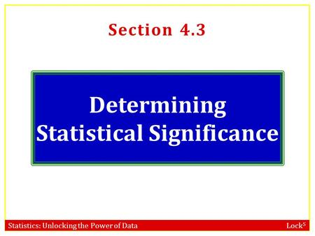 Statistics: Unlocking the Power of Data Lock 5 Section 4.3 Determining Statistical Significance.