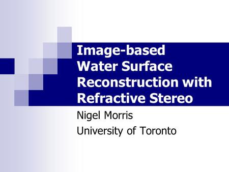 Image-based Water Surface Reconstruction with Refractive Stereo Nigel Morris University of Toronto.