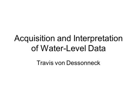 Acquisition and Interpretation of Water-Level Data Travis von Dessonneck.