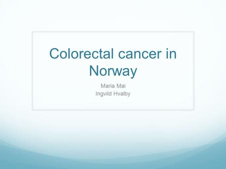Colorectal cancer in Norway Maria Mai Ingvild Hvalby.