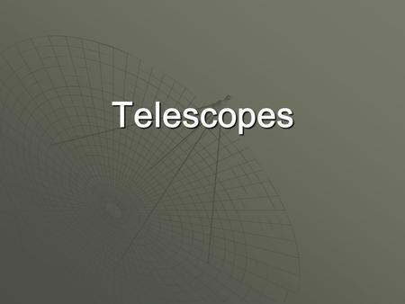 Telescopes.