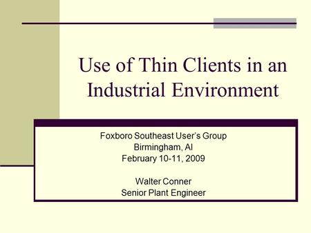 Use of Thin Clients in an Industrial Environment Foxboro Southeast User's Group Birmingham, Al February 10-11, 2009 Walter Conner Senior Plant Engineer.
