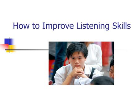 How to Improve Listening Skills. We were given two ears but only one mouth, because listening is twice as hard as talking.