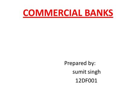 COMMERCIAL BANKS Prepared by: sumit singh 12DF001.