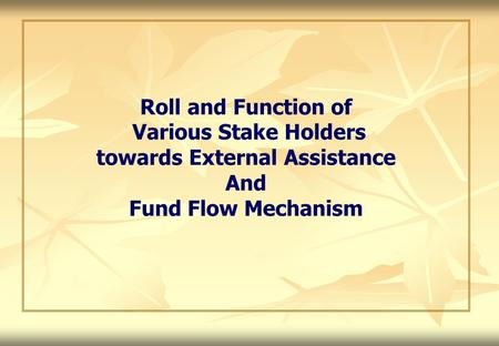 Roll and Function of Various Stake Holders towards External Assistance And Fund Flow Mechanism.