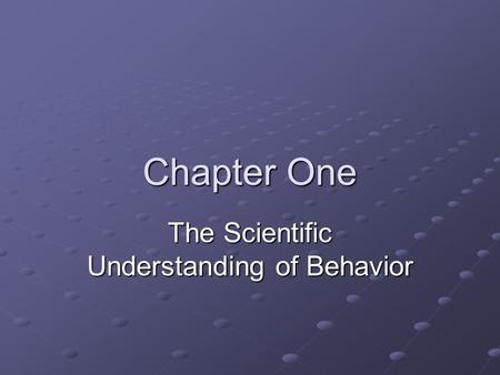 Chapter One The Scientific Understanding of Behavior.
