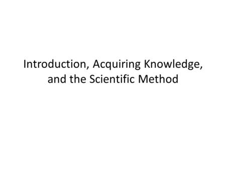 Introduction, Acquiring Knowledge, and the Scientific Method.