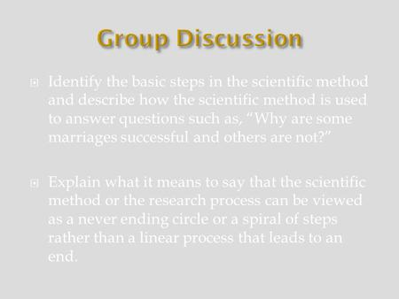 " Identify the basic steps in the scientific method and describe how the scientific method is used to answer questions such as, ""Why are some marriages."