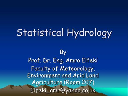 Statistical Hydrology By Prof. Dr. Eng. Amro Elfeki Faculty of Meteorology, Environment and Arid Land Agriculture (Room 207)