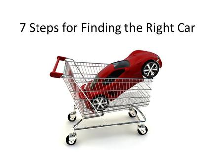 7 Steps for Finding the Right Car. If you examine your needs rather than wants, you will quickly discover what the right car is for you.