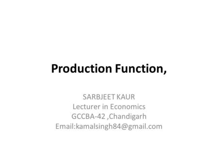 Production Function, SARBJEET KAUR Lecturer in Economics GCCBA-42,Chandigarh
