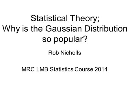 Statistical Theory; Why is the Gaussian Distribution so popular? Rob Nicholls MRC LMB Statistics Course 2014.