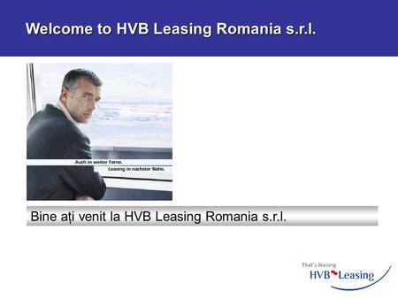 Bine aţi venit la HVB Leasing Romania s.r.l. Welcome to HVB Leasing Romania s.r.l. Welcome to HVB Leasing Romania s.r.l.