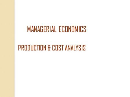 MANAGERIAL ECONOMICS PRODUCTION & COST ANALYSIS MANAGERIAL ECONOMICS PRODUCTION & COST ANALYSIS.