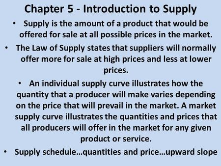 Chapter 5 - Introduction to Supply Supply is the amount of a product that would be offered for sale at all possible prices in the market. The Law of Supply.