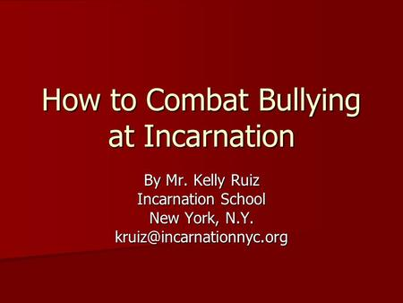 How to Combat Bullying at Incarnation By Mr. Kelly Ruiz Incarnation School New York, N.Y.