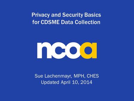 Privacy and Security Basics for CDSME Data Collection Sue Lachenmayr, MPH, CHES Updated April 10, 2014.