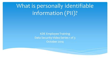 What is personally identifiable information (PII)? KDE Employee Training Data Security Video Series 1 of 3 October 2014.
