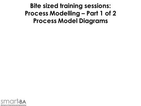 Bite sized training sessions: Process Modelling – Part 1 of 2 Process Model Diagrams.