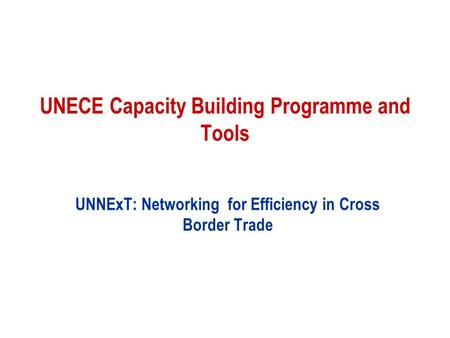 UNECE Capacity Building Programme and Tools UNNExT: Networking for Efficiency in Cross Border Trade.