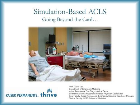 Simulation-Based ACLS Going Beyond the Card… Mark Meyer MD Department of Emergency Medicine Kaiser Permanente San Diego Medical Center Southern California.