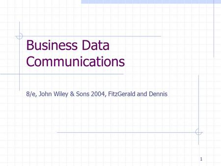 1 Business Data Communications 8/e, John Wiley & Sons 2004, FitzGerald and Dennis.
