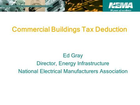 80 years of excellence Commercial Buildings Tax Deduction Ed Gray Director, Energy Infrastructure National Electrical Manufacturers Association.