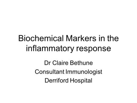 Biochemical Markers in the inflammatory response Dr Claire Bethune Consultant Immunologist Derriford Hospital.
