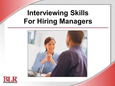Interviewing Skills For Hiring Managers. © Business & Legal Reports, Inc. 0506 Session Objectives By the end of this session, you will be able to: Recognize.