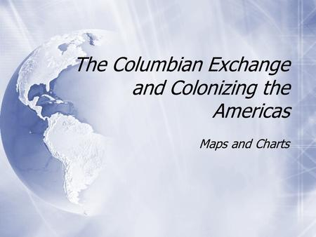 The Columbian Exchange and Colonizing the Americas Maps and Charts.
