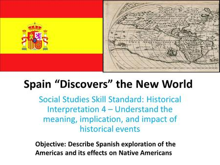 "Spain ""Discovers"" the New World Social Studies Skill Standard: Historical Interpretation 4 – Understand the meaning, implication, and impact of historical."