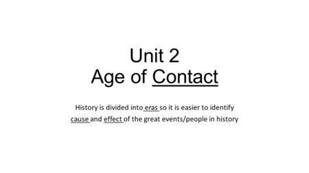 Unit 2 Age of Contact History is divided into eras so it is easier to identify cause and effect of the great events/people in history.