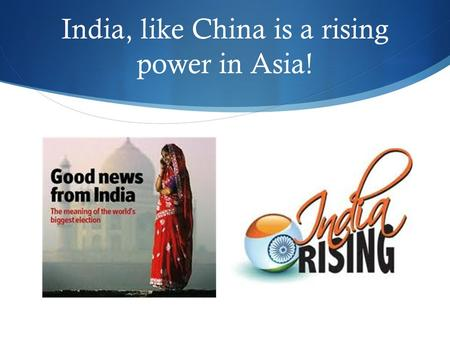 India, like China is a rising power in Asia!