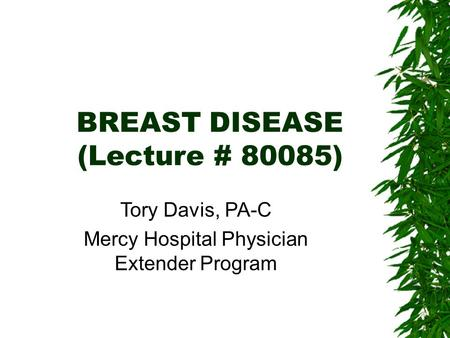 BREAST DISEASE (Lecture # 80085) ‏ Tory Davis, PA-C Mercy Hospital Physician Extender Program.