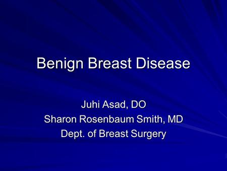 Benign Breast Disease Juhi Asad, DO Sharon Rosenbaum Smith, MD Dept. of Breast Surgery.