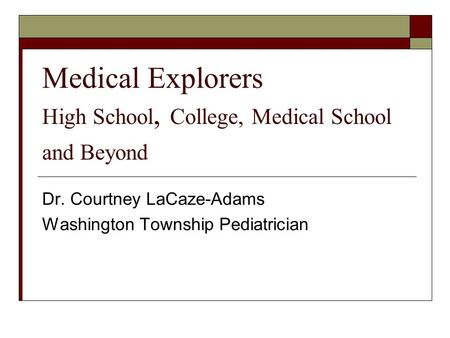 Medical Explorers High School, College, Medical School and Beyond Dr. Courtney LaCaze-Adams Washington Township Pediatrician.