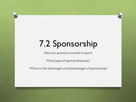 7.2 Sponsorship How are sponsors involved in sport? What types of sponsorship exist? What are the advantages and disadvantages of sponsorship?