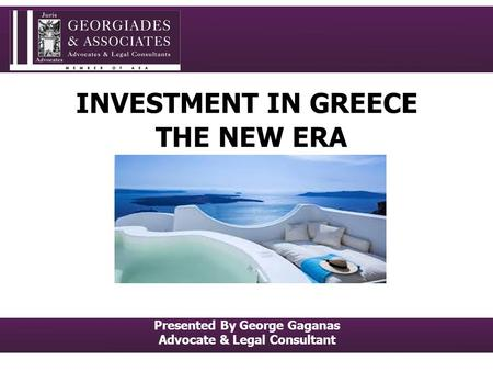 INVESTMENT IN GREECE THE NEW ERA Presented By George Gaganas Advocate & Legal Consultant.