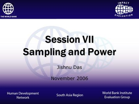 Impact Evaluation Session VII Sampling and Power Jishnu Das November 2006.