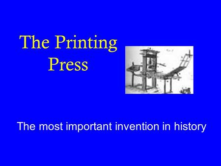 The Printing Press The most important invention in history.