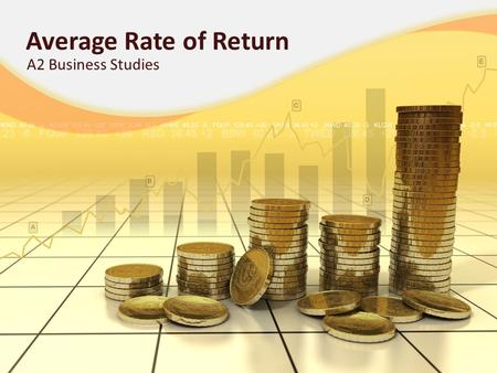 Average Rate of Return A2 Business Studies. Aims and Objectives Aim: To understand the investment appraisal technique: Average Rate of Return. Objectives: